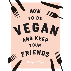 How to be Vegan and keep your friends | Recipes and Tips | Artikelnummer: 9781787132740